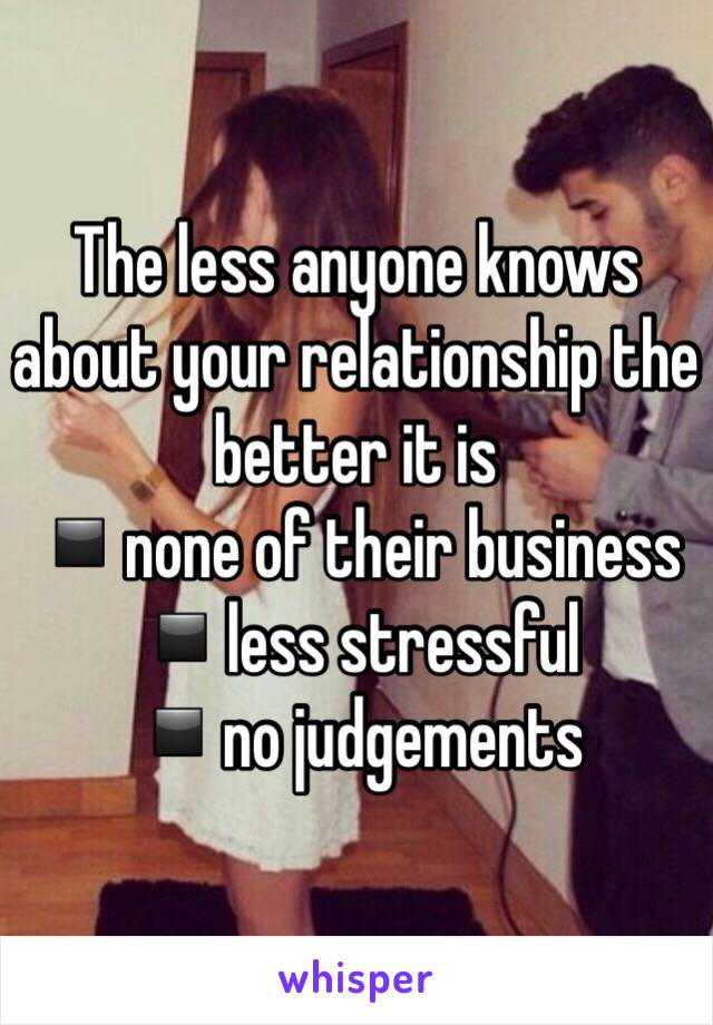 The less anyone knows about your relationship the better it is  ▪️none of their business  ▪️less stressful  ▪️no judgements