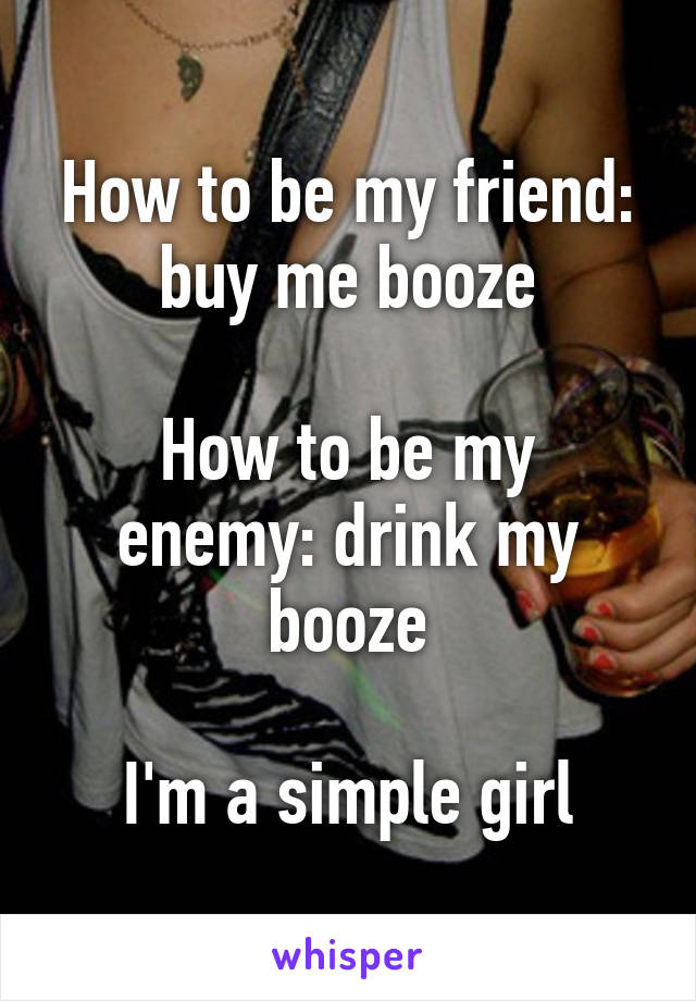 How to be my friend: buy me booze  How to be my enemy: drink my booze  I'm a simple girl
