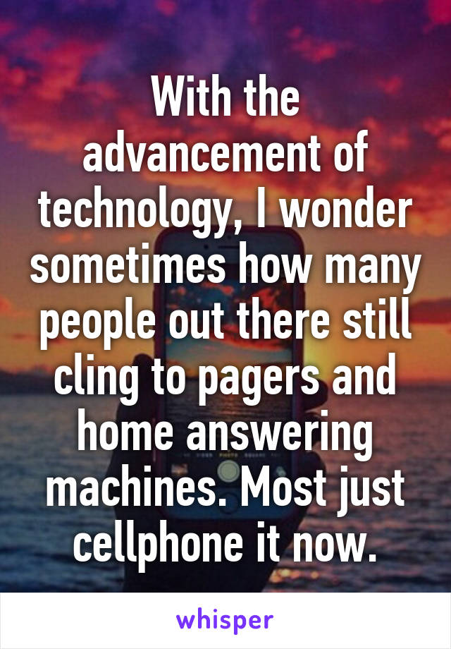 With the advancement of technology, I wonder sometimes how many people out there still cling to pagers and home answering machines. Most just cellphone it now.