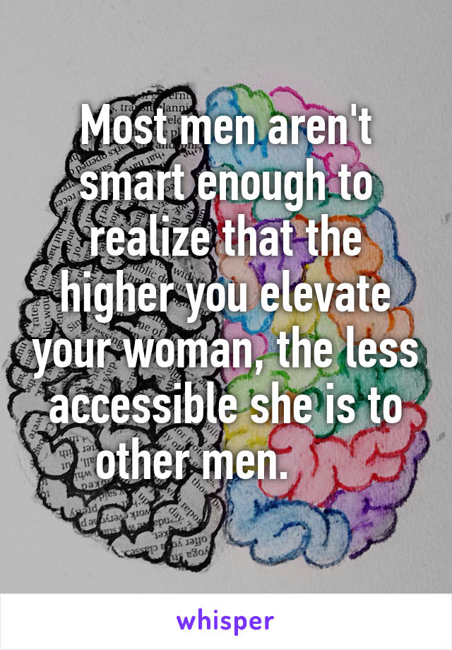 Most men aren't smart enough to realize that the higher you elevate your woman, the less accessible she is to other men.