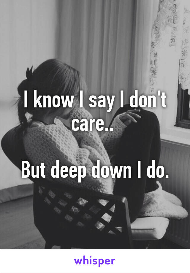 I know I say I don't care..   But deep down I do.