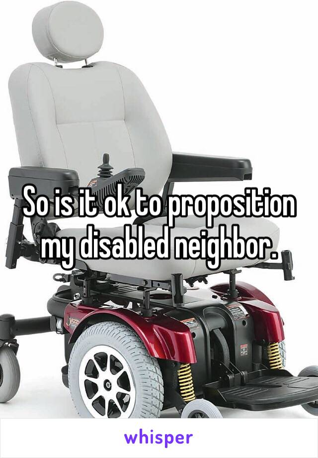 So is it ok to proposition my disabled neighbor.