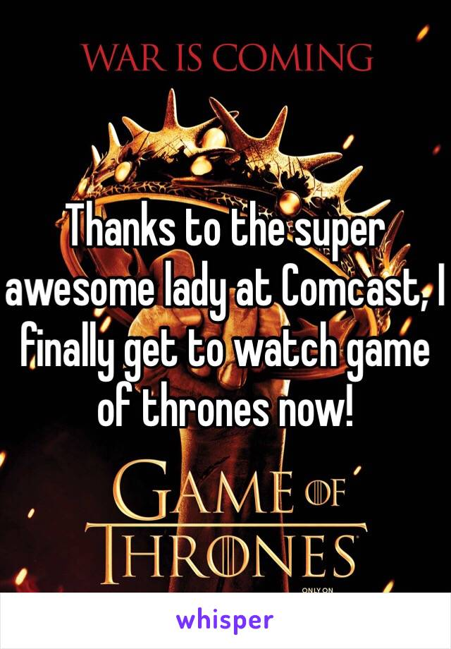 Thanks to the super awesome lady at Comcast, I finally get to watch game of thrones now!