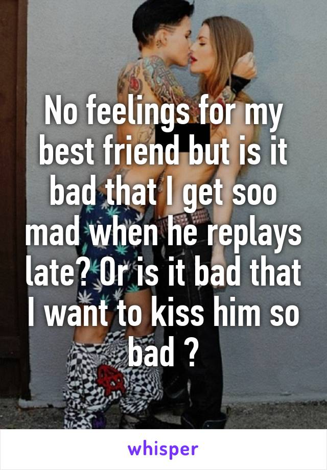 No feelings for my best friend but is it bad that I get soo mad when he replays late? Or is it bad that I want to kiss him so bad ?