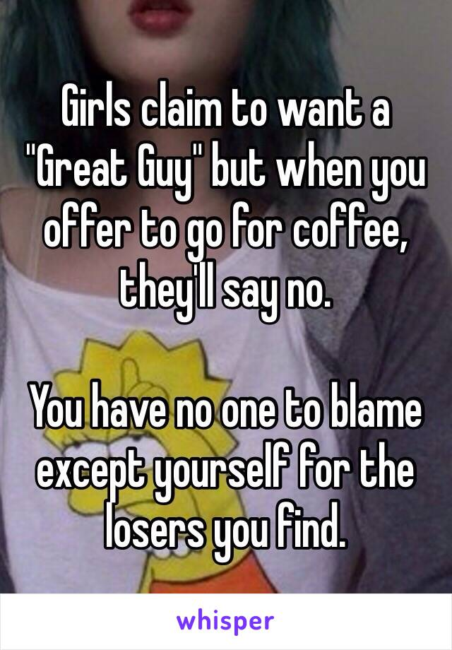 """Girls claim to want a """"Great Guy"""" but when you offer to go for coffee, they'll say no.  You have no one to blame except yourself for the losers you find."""
