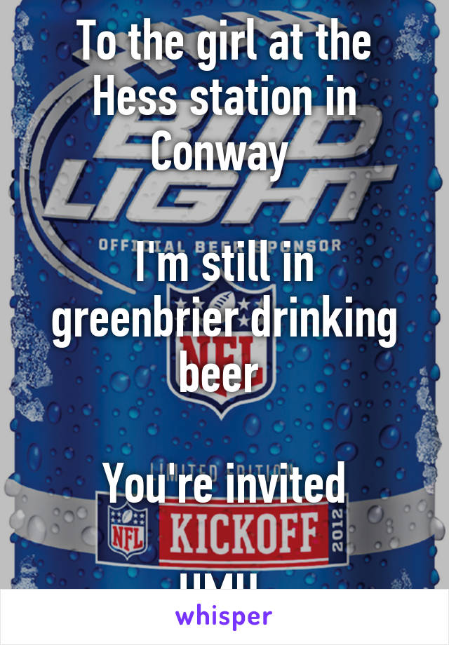 To the girl at the Hess station in Conway   I'm still in greenbrier drinking beer   You're invited  HMU