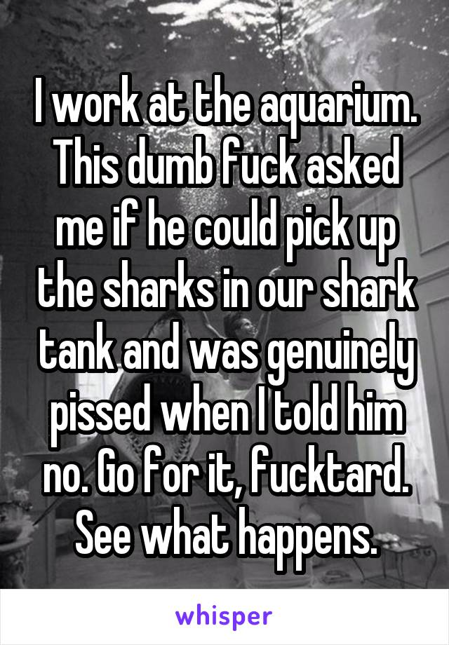 I work at the aquarium. This dumb fuck asked me if he could pick up the sharks in our shark tank and was genuinely pissed when I told him no. Go for it, fucktard. See what happens.