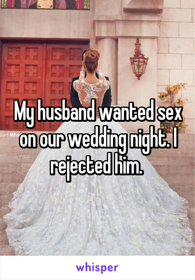 My husband wanted sex on our wedding night. I rejected him.