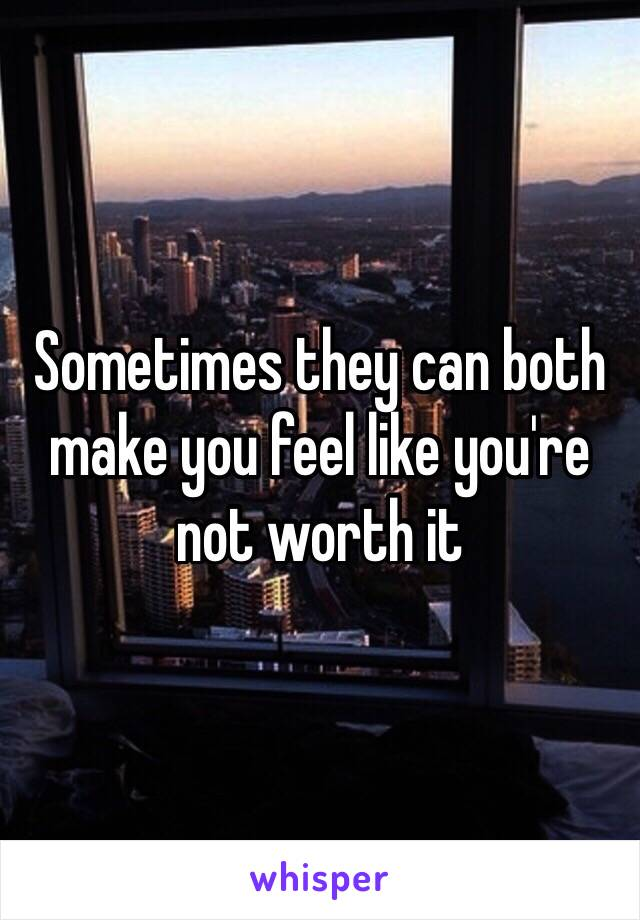 Sometimes they can both make you feel like you're not worth it