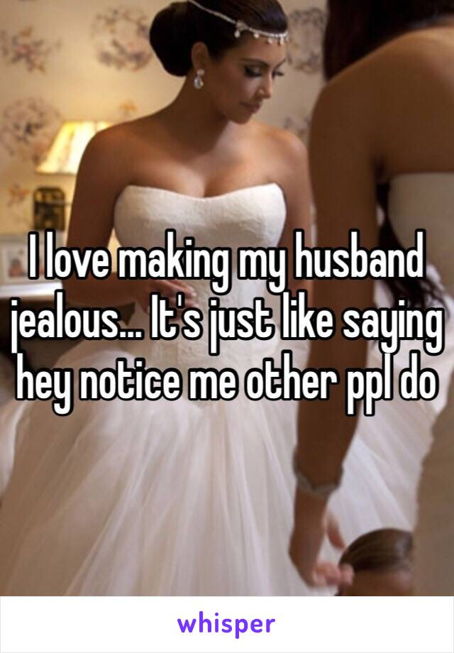 I love making my husband jealous... It's just like saying hey notice me other ppl do