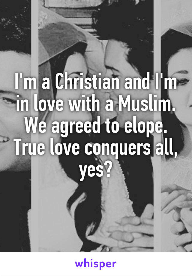 I'm a Christian and I'm in love with a Muslim. We agreed to elope. True love conquers all, yes?