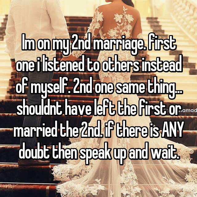 Im on my 2nd marriage. first one i listened to others instead of myself. 2nd one same thing... shouldnt have left the first or married the 2nd. if there is ANY doubt then speak up and wait.