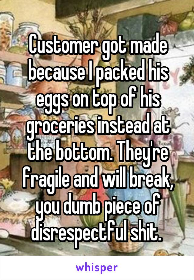 Customer got made because I packed his eggs on top of his groceries instead at the bottom. They're fragile and will break, you dumb piece of disrespectful shit.