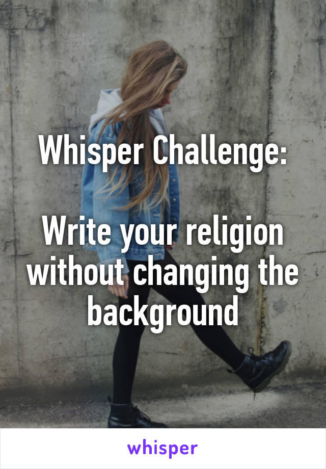 Whisper Challenge:  Write your religion without changing the background