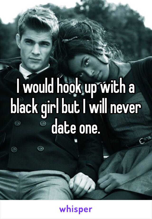 I would hook up with a black girl but I will never date one.