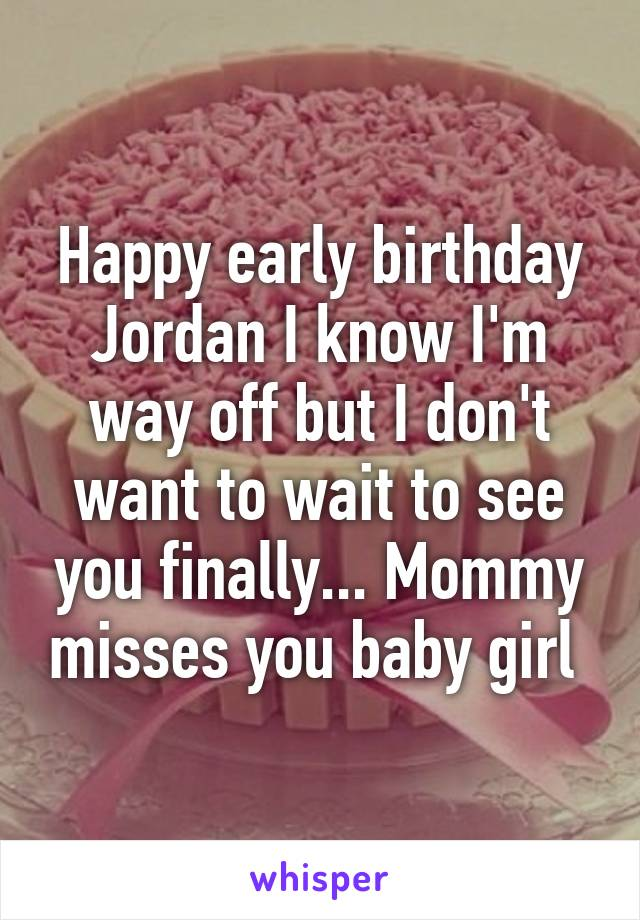 Happy early birthday Jordan I know I'm way off but I don't want to wait to see you finally... Mommy misses you baby girl