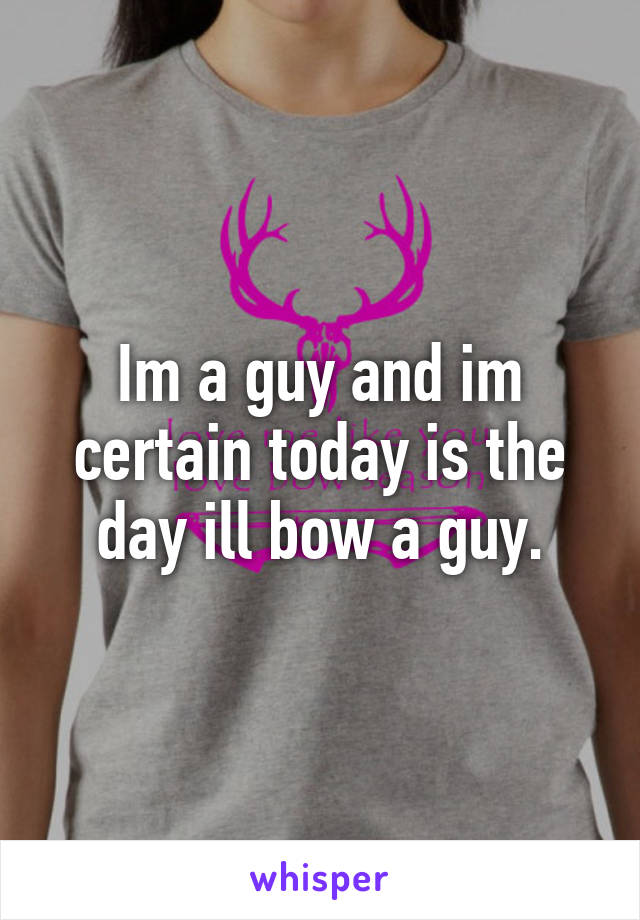 Im a guy and im certain today is the day ill bow a guy.