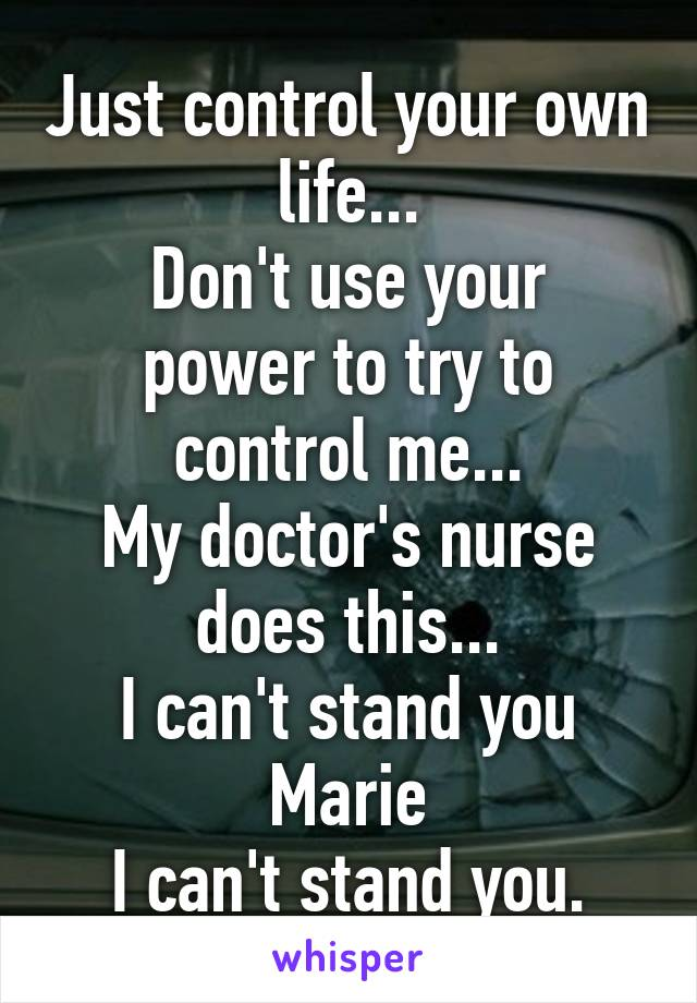 Just control your own life... Don't use your power to try to control me... My doctor's nurse does this... I can't stand you Marie I can't stand you.