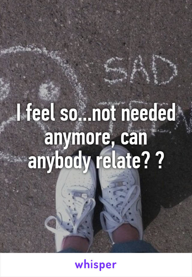 I feel so...not needed anymore, can anybody relate? 😞