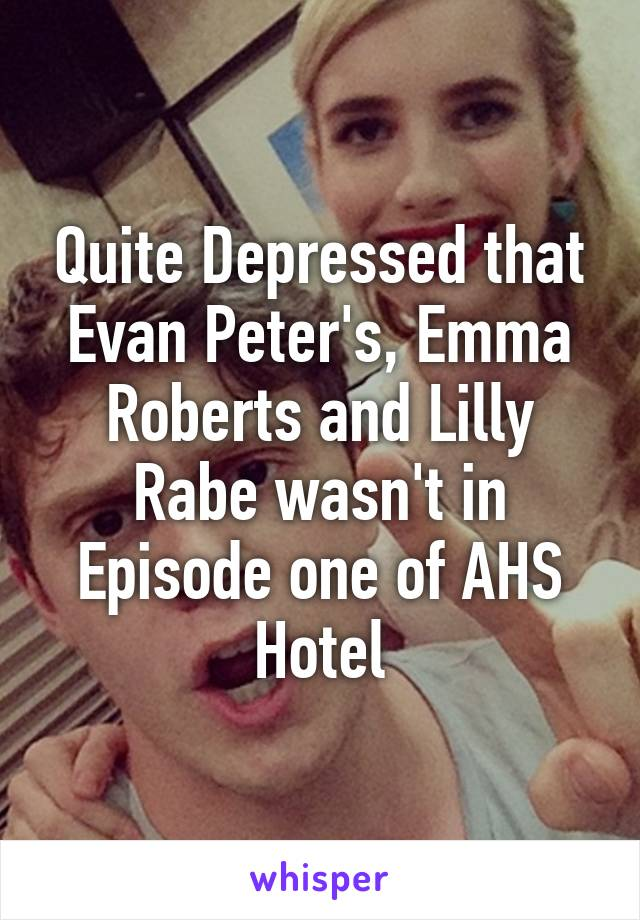 Quite Depressed that Evan Peter's, Emma Roberts and Lilly Rabe wasn't in Episode one of AHS Hotel