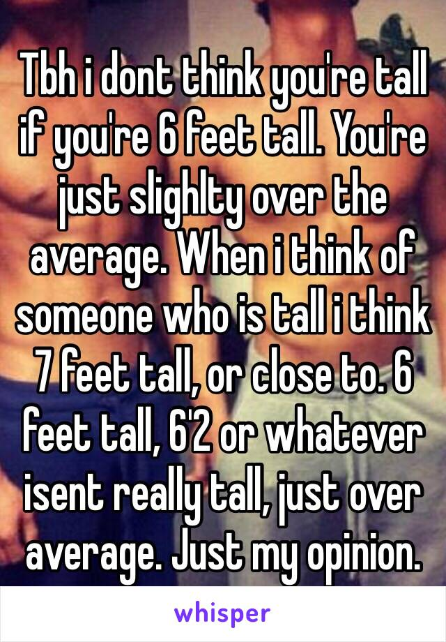 Tbh i dont think you're tall if you're 6 feet tall. You're just slighlty over the average. When i think of someone who is tall i think 7 feet tall, or close to. 6 feet tall, 6'2 or whatever isent really tall, just over average. Just my opinion.