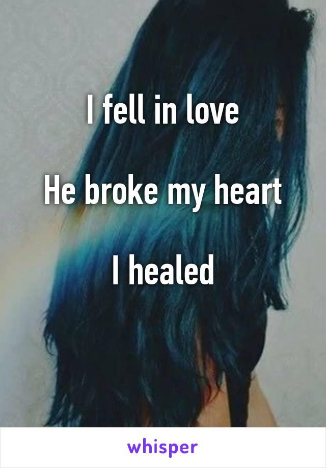 I fell in love  He broke my heart  I healed