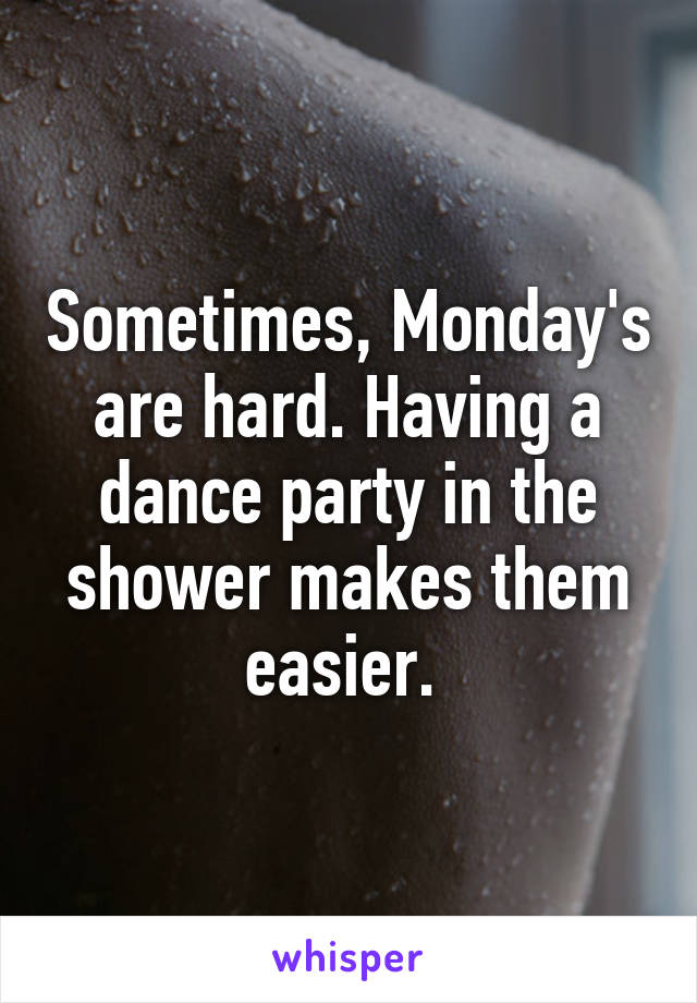 Sometimes, Monday's are hard. Having a dance party in the shower makes them easier.