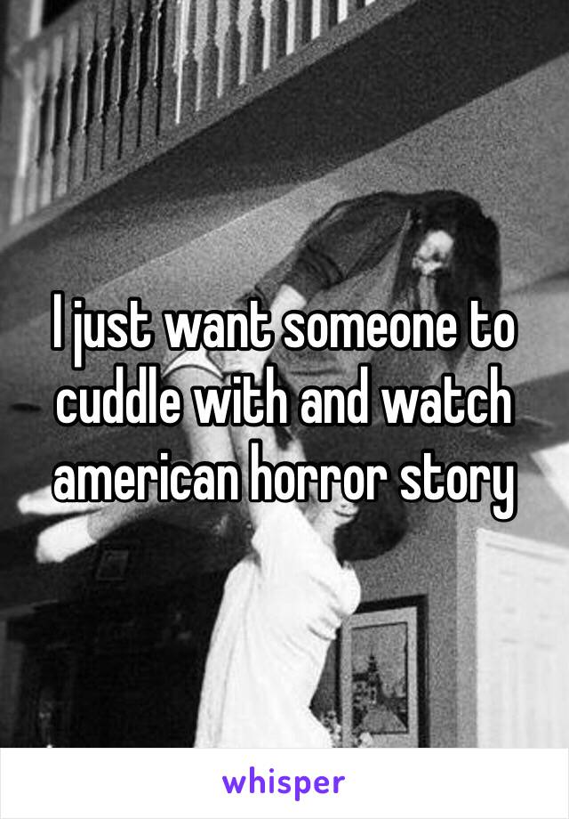 I just want someone to cuddle with and watch american horror story