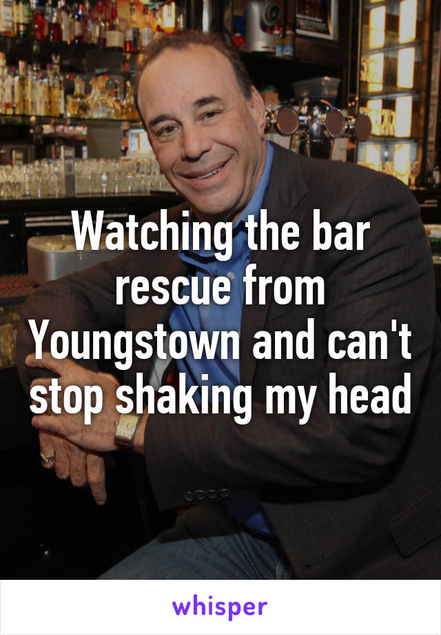 Watching the bar rescue from Youngstown and can't stop shaking my head