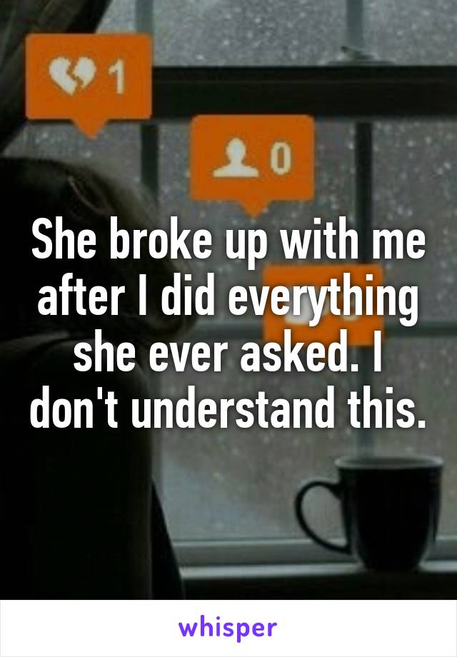 She broke up with me after I did everything she ever asked. I don't understand this.