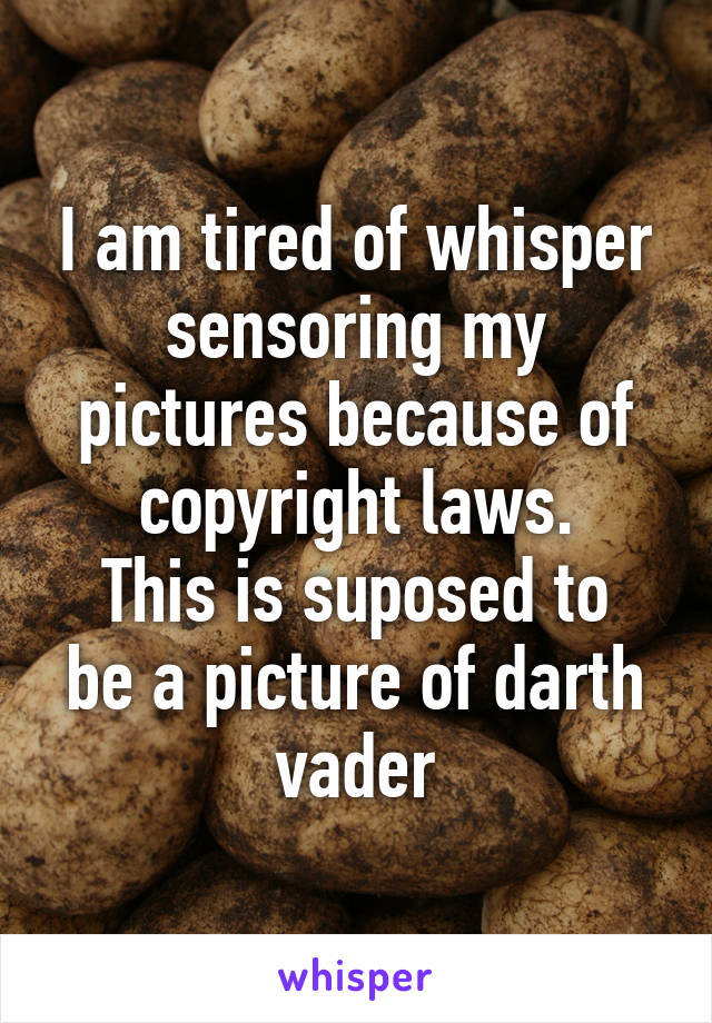 I am tired of whisper sensoring my pictures because of copyright laws. This is suposed to be a picture of darth vader