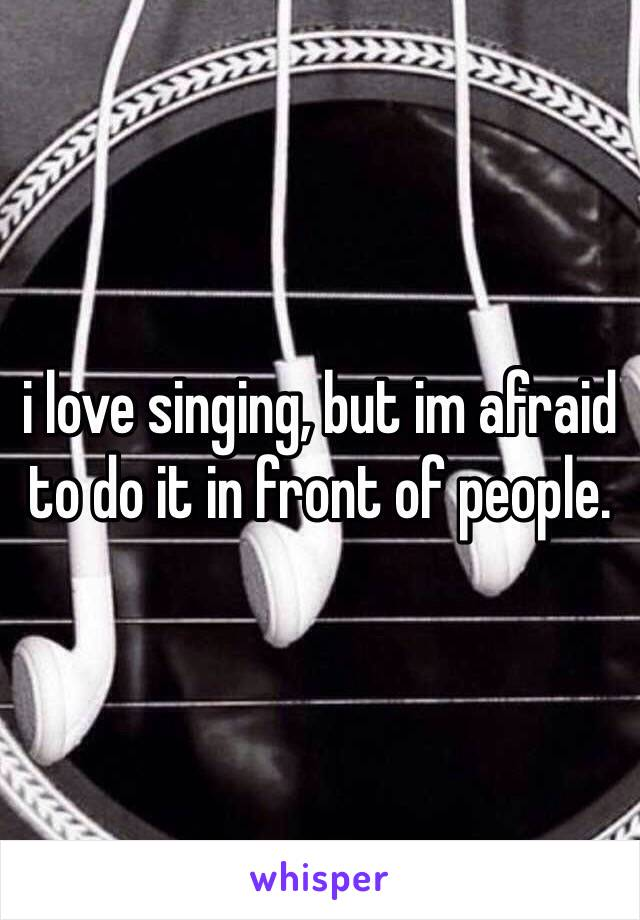 i love singing, but im afraid to do it in front of people.