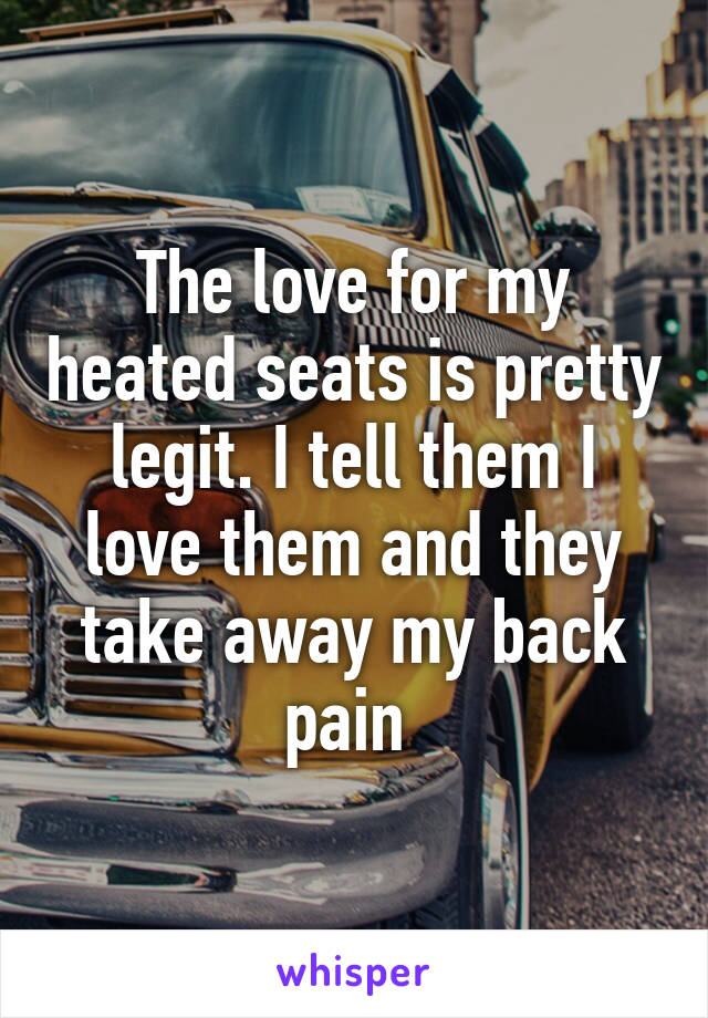 The love for my heated seats is pretty legit. I tell them I love them and they take away my back pain
