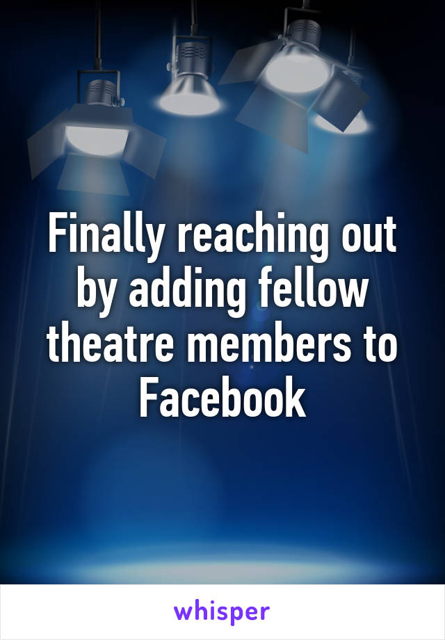 Finally reaching out by adding fellow theatre members to Facebook