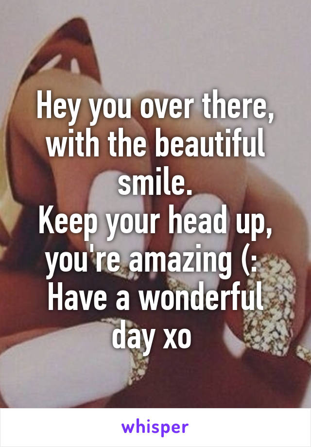 Hey you over there, with the beautiful smile. Keep your head up, you're amazing (:  Have a wonderful day xo