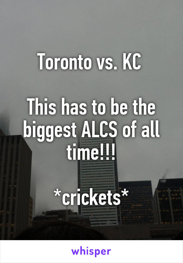 Toronto vs. KC   This has to be the biggest ALCS of all time!!!  *crickets*