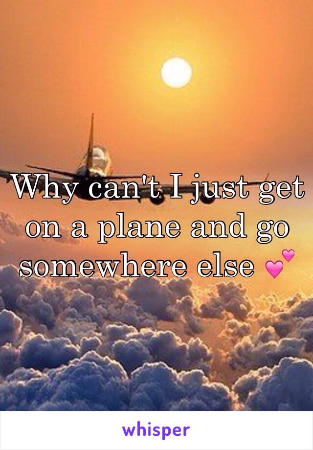 Why can't I just get on a plane and go somewhere else 💕