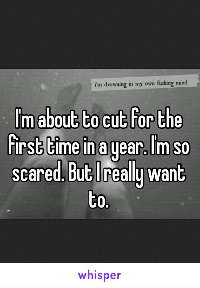 I'm about to cut for the first time in a year. I'm so scared. But I really want to.