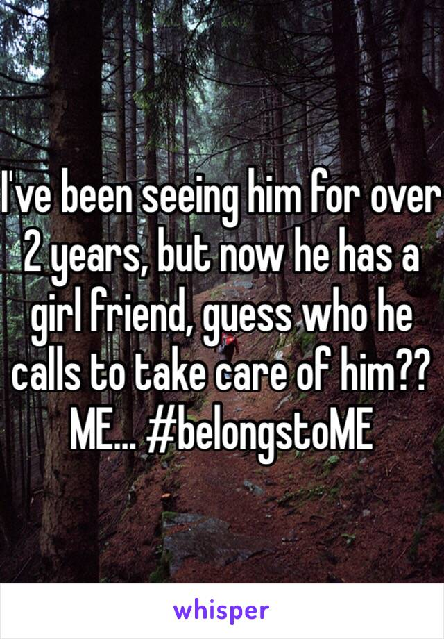I've been seeing him for over 2 years, but now he has a girl friend, guess who he calls to take care of him?? ME... #belongstoME