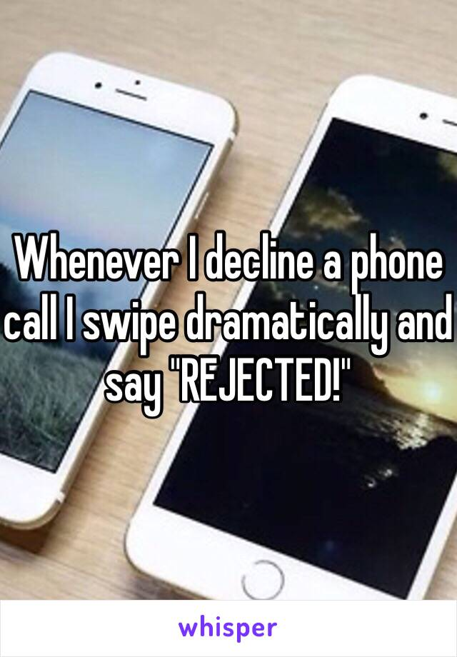"Whenever I decline a phone call I swipe dramatically and say ""REJECTED!"""