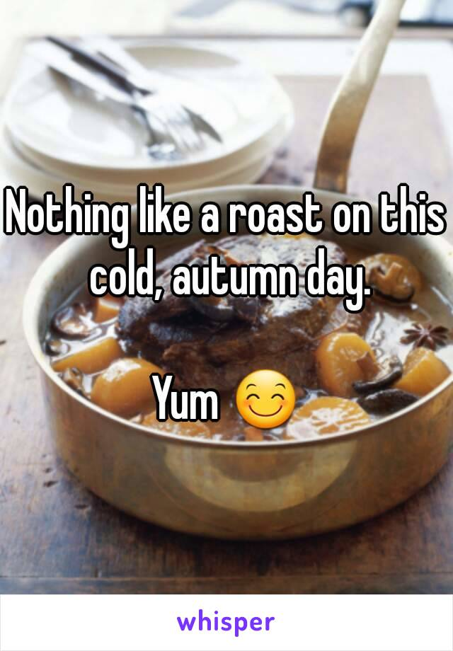 Nothing like a roast on this cold, autumn day.  Yum 😊