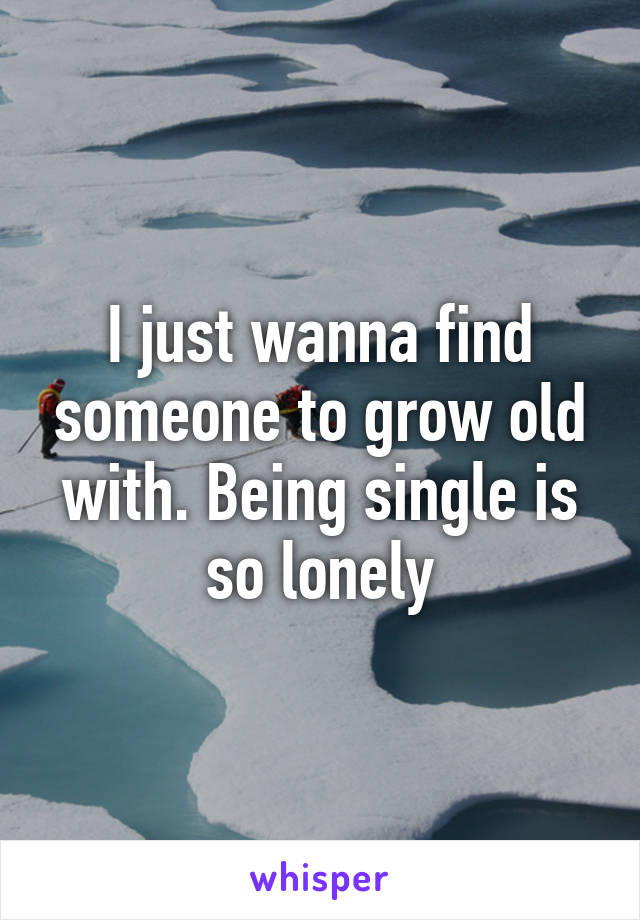 I just wanna find someone to grow old with. Being single is so lonely