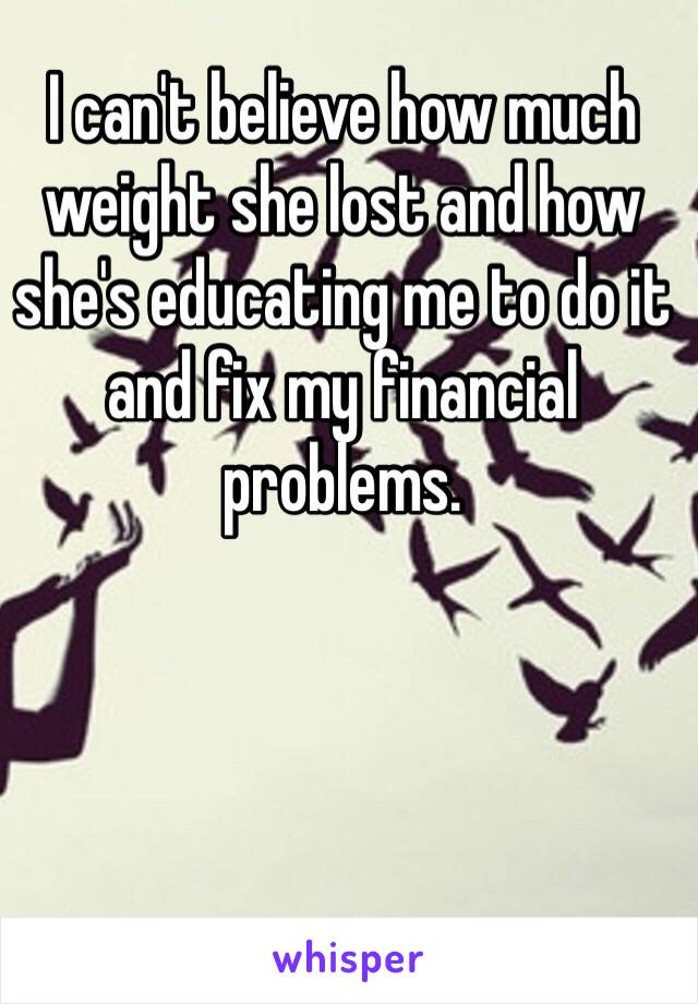 I can't believe how much weight she lost and how she's educating me to do it and fix my financial problems.