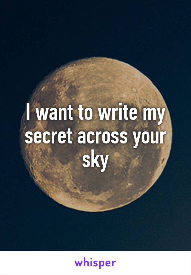 I want to write my secret across your sky