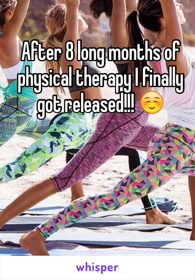 After 8 long months of physical therapy I finally got released!!! ☺️