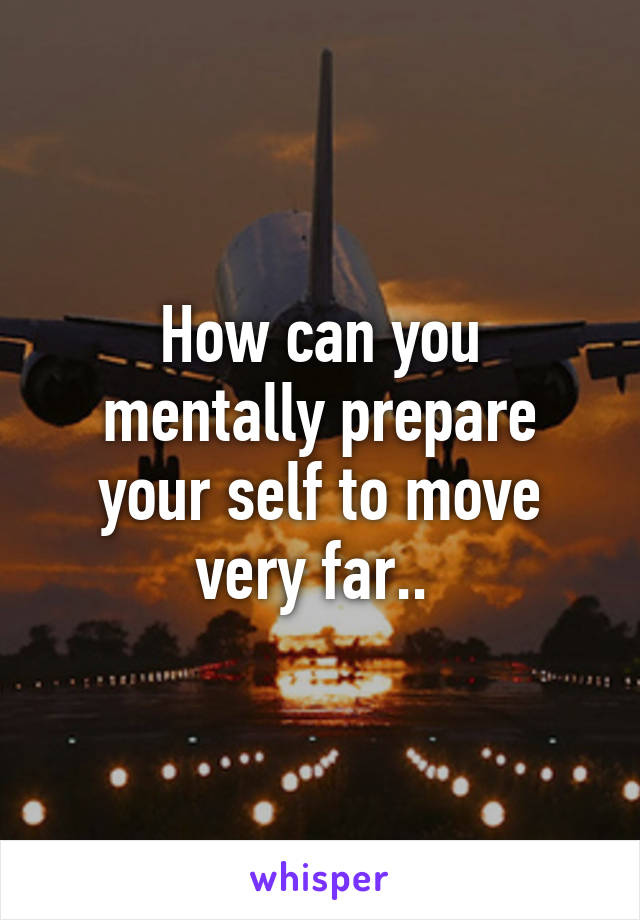 How can you mentally prepare your self to move very far..