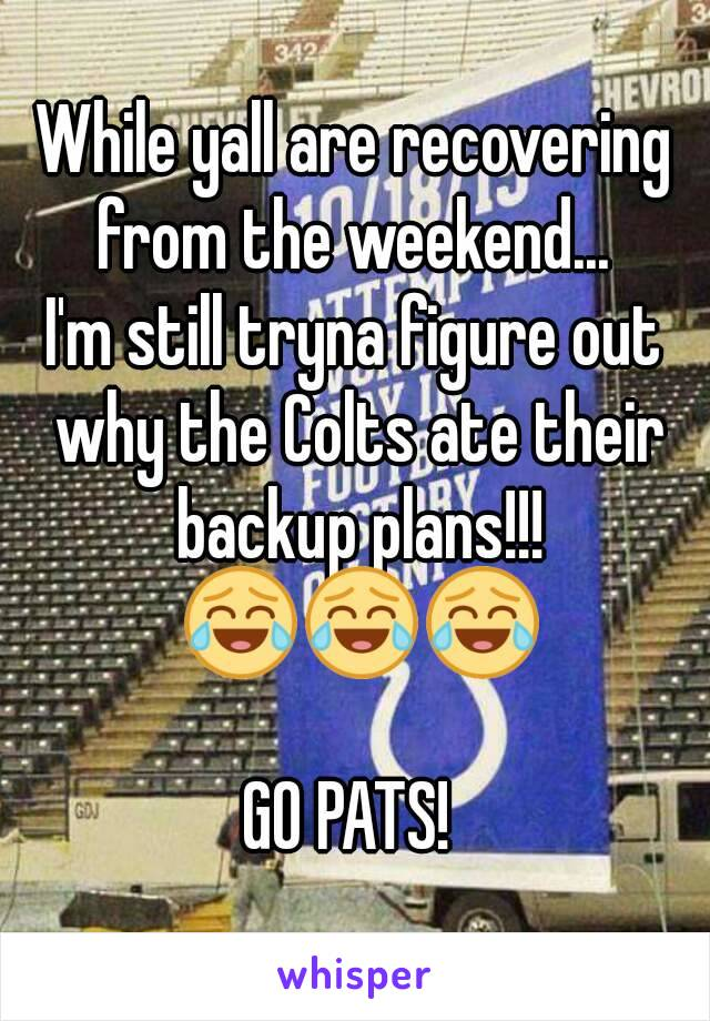 While yall are recovering from the weekend...  I'm still tryna figure out why the Colts ate their backup plans!!! 😂😂😂  GO PATS!