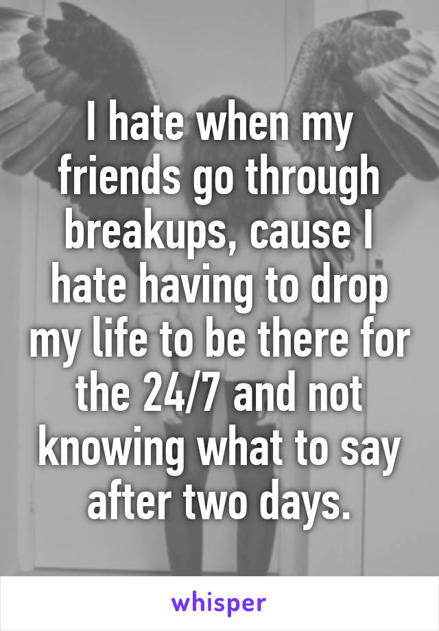 I hate when my friends go through breakups, cause I hate having to drop my life to be there for the 24/7 and not knowing what to say after two days.
