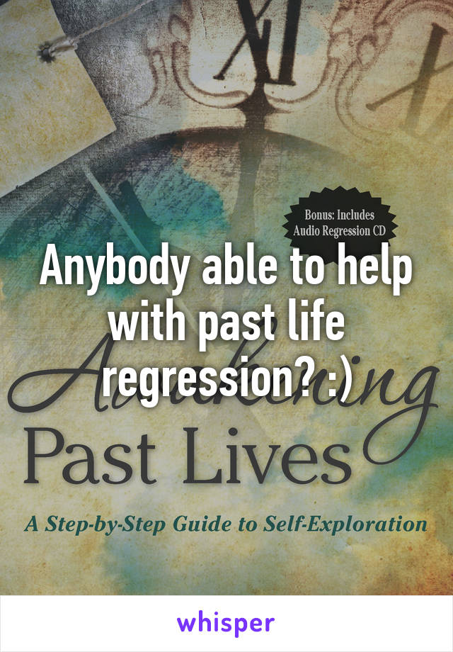 Anybody able to help with past life regression? :)