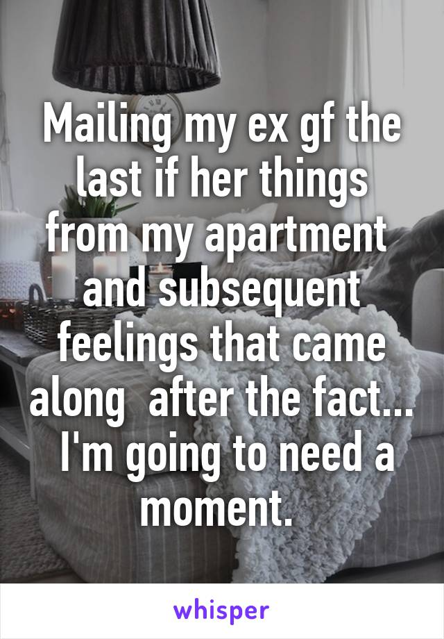 Mailing my ex gf the last if her things from my apartment  and subsequent feelings that came along  after the fact...  I'm going to need a moment.